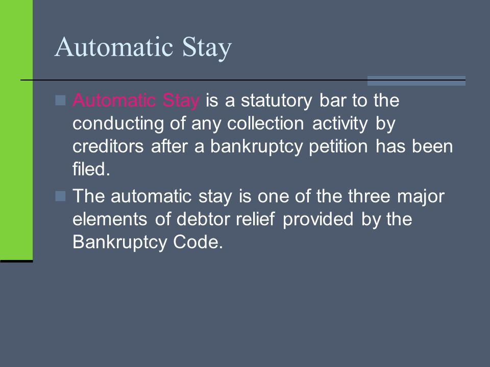 Automatic Stay Automatic Stay is a statutory bar to the conducting of any collection activity by creditors after a bankruptcy petition has been filed.