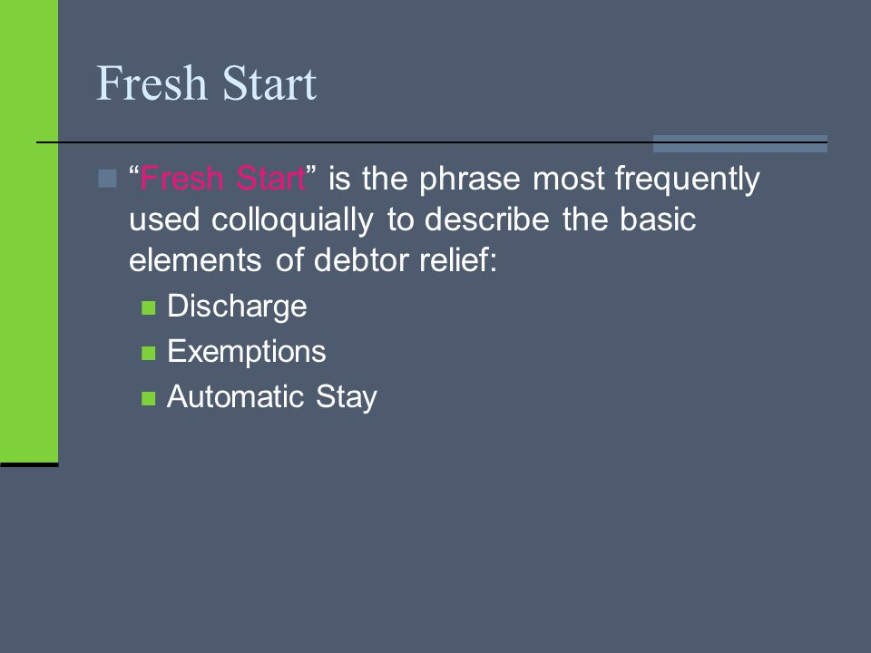 Fresh Start Fresh Start is the phrase most frequently used colloquially to describe the basic elements of debtor relief: Discharge Exemptions Automatic Stay
