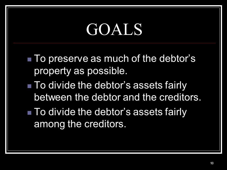 10 GOALS To preserve as much of the debtor's property as possible.