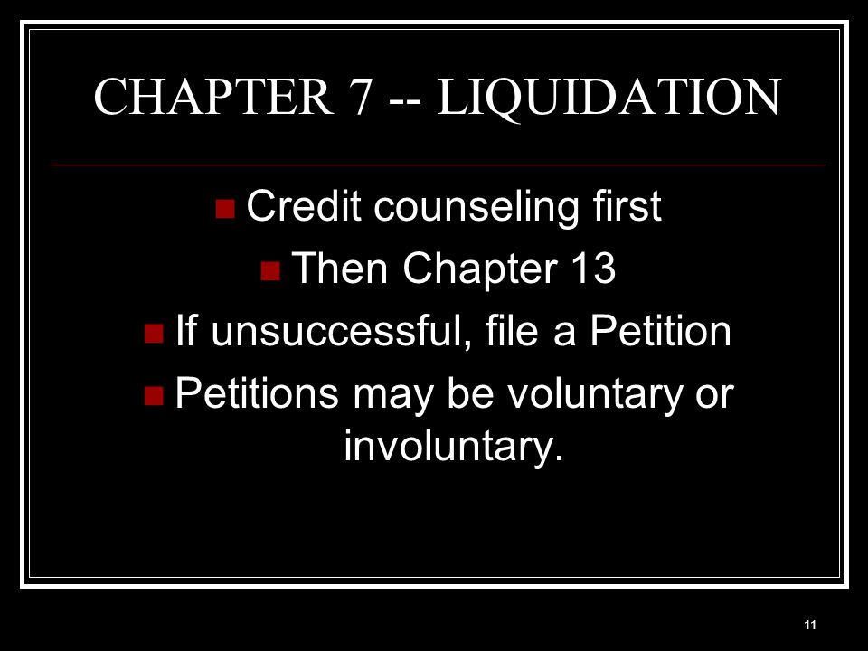 11 CHAPTER 7 -- LIQUIDATION Credit counseling first Then Chapter 13 If unsuccessful, file a Petition Petitions may be voluntary or involuntary.