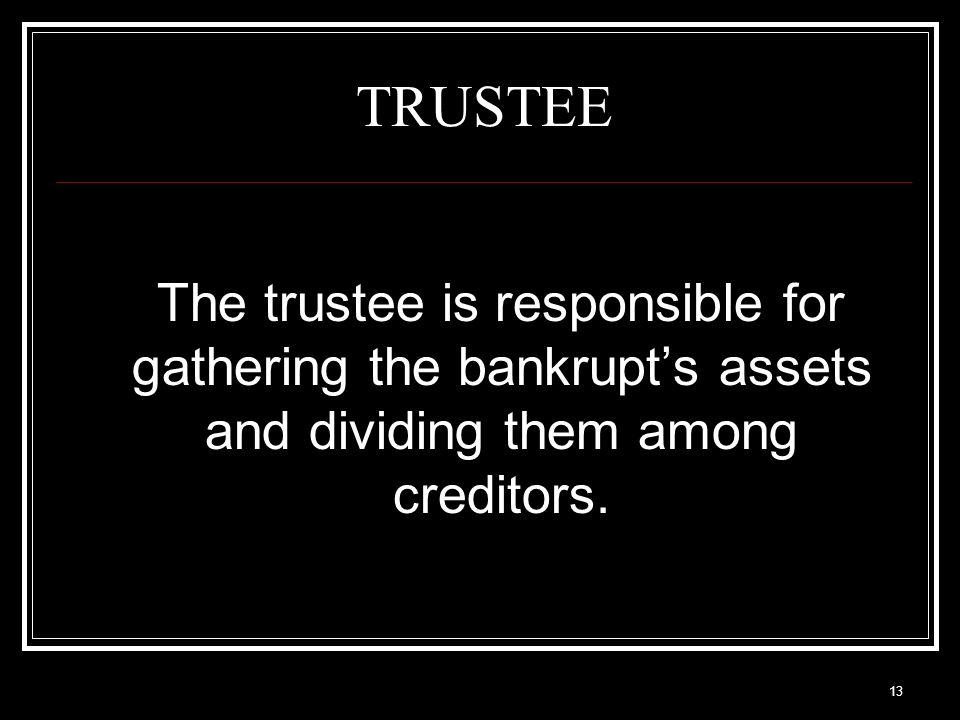 13 TRUSTEE The trustee is responsible for gathering the bankrupt's assets and dividing them among creditors.