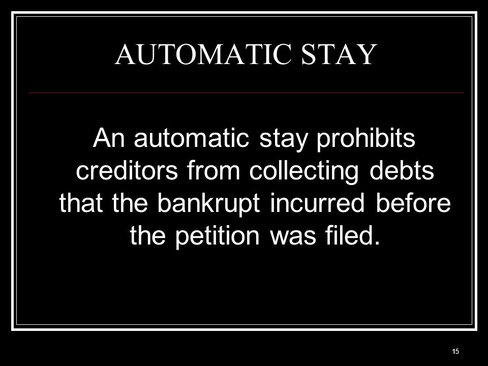 15 AUTOMATIC STAY An automatic stay prohibits creditors from collecting debts that the bankrupt incurred before the petition was filed.
