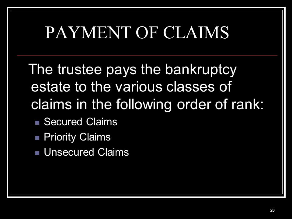 20 PAYMENT OF CLAIMS The trustee pays the bankruptcy estate to the various classes of claims in the following order of rank: Secured Claims Priority Claims Unsecured Claims