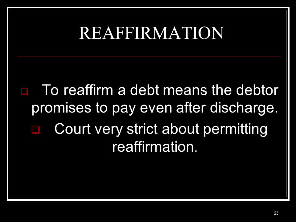 23 REAFFIRMATION  To reaffirm a debt means the debtor promises to pay even after discharge.