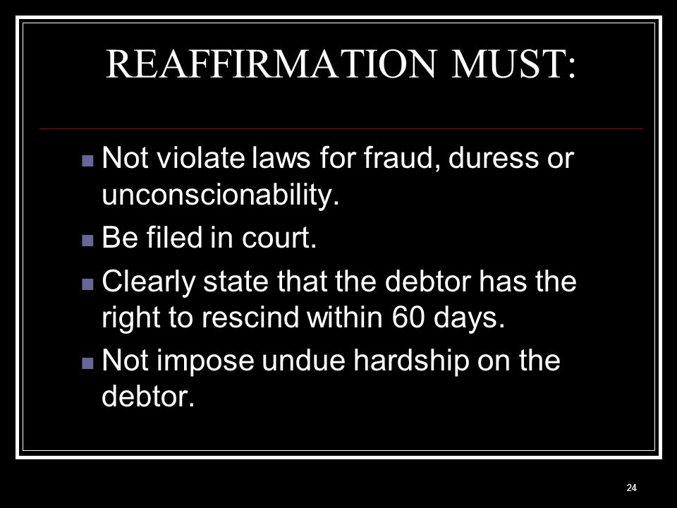 24 REAFFIRMATION MUST: Not violate laws for fraud, duress or unconscionability.
