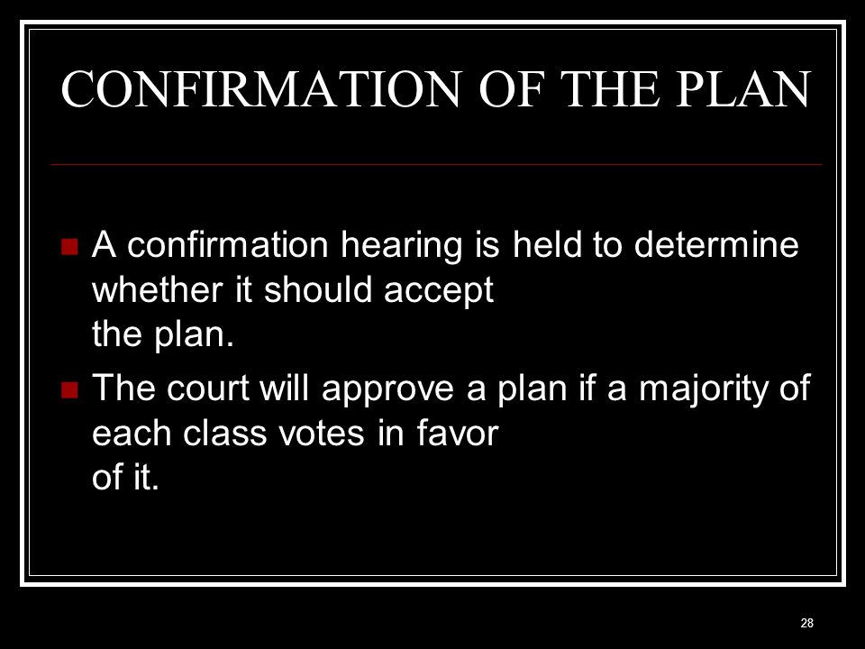 28 CONFIRMATION OF THE PLAN A confirmation hearing is held to determine whether it should accept the plan.