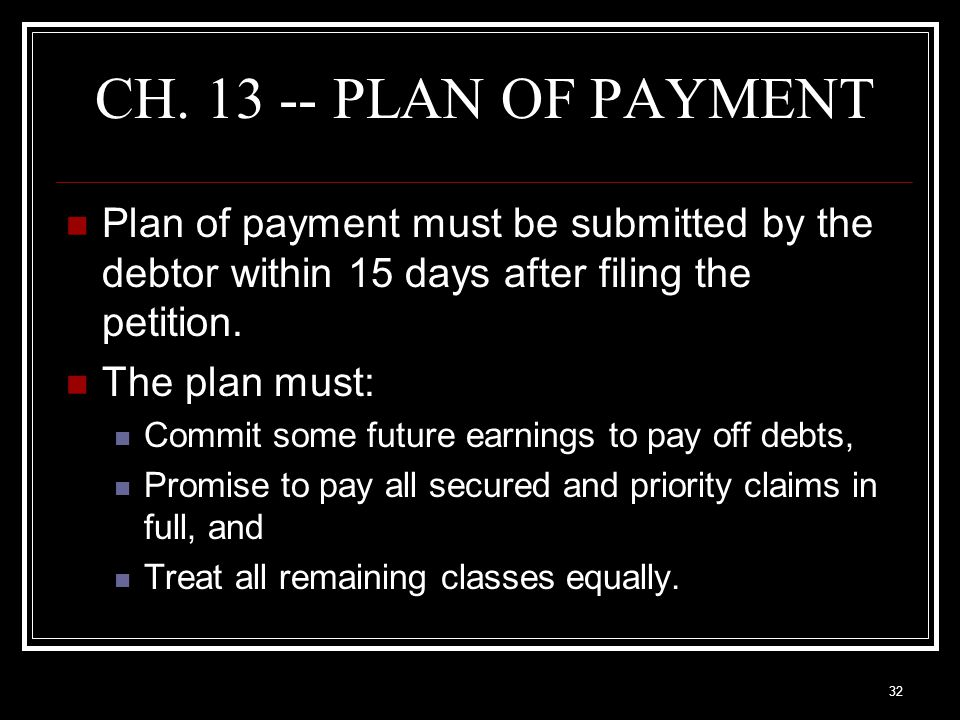 32 CH. 13 -- PLAN OF PAYMENT Plan of payment must be submitted by the debtor within 15 days after filing the petition. The plan must: Commit some futu
