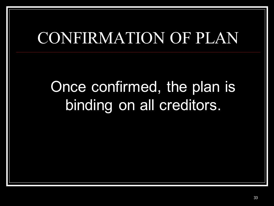 33 CONFIRMATION OF PLAN Once confirmed, the plan is binding on all creditors.