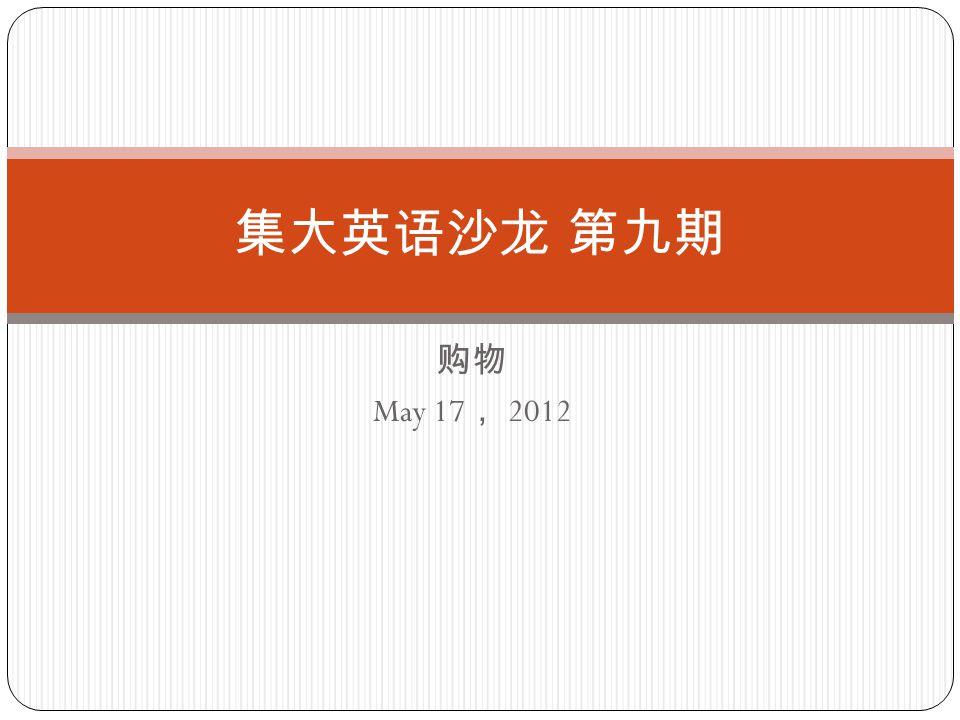 购物 May 17 , 2012 集大英语沙龙 第九期