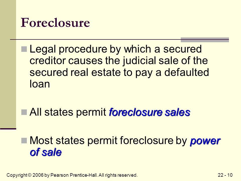 22 - 10Copyright © 2006 by Pearson Prentice-Hall. All rights reserved. Foreclosure Legal procedure by which a secured creditor causes the judicial sal
