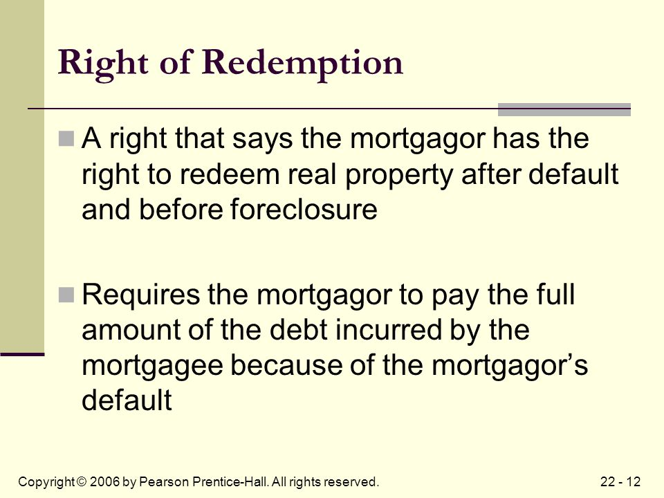 22 - 12Copyright © 2006 by Pearson Prentice-Hall. All rights reserved. Right of Redemption A right that says the mortgagor has the right to redeem rea