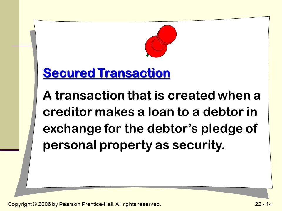 22 - 14Copyright © 2006 by Pearson Prentice-Hall. All rights reserved. Secured Transaction A transaction that is created when a creditor makes a loan