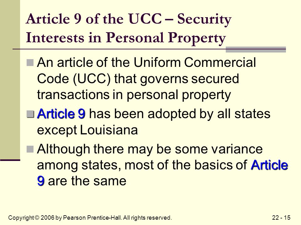22 - 15Copyright © 2006 by Pearson Prentice-Hall. All rights reserved. Article 9 of the UCC – Security Interests in Personal Property An article of th