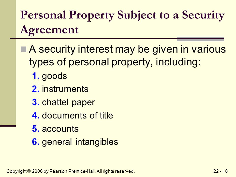 22 - 18Copyright © 2006 by Pearson Prentice-Hall. All rights reserved. Personal Property Subject to a Security Agreement A security interest may be gi