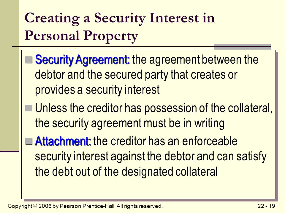 22 - 19Copyright © 2006 by Pearson Prentice-Hall. All rights reserved. Creating a Security Interest in Personal Property Security Agreement: Security