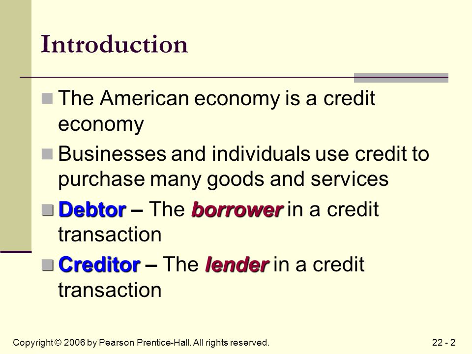 22 - 2Copyright © 2006 by Pearson Prentice-Hall. All rights reserved. Introduction The American economy is a credit economy Businesses and individuals