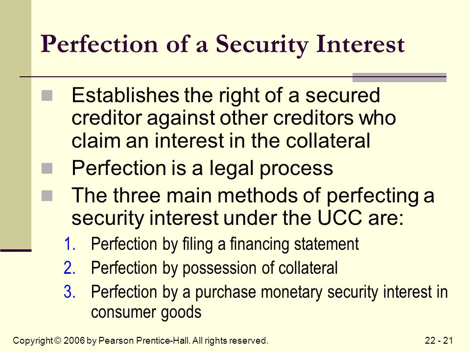 22 - 21Copyright © 2006 by Pearson Prentice-Hall. All rights reserved. Perfection of a Security Interest Establishes the right of a secured creditor a