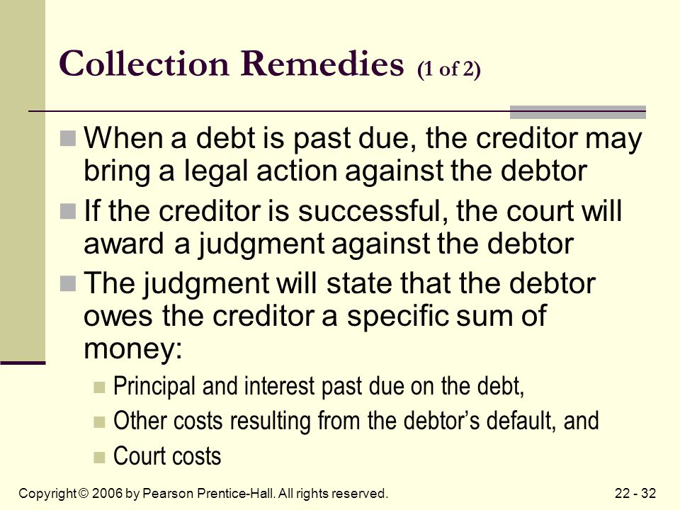 22 - 32Copyright © 2006 by Pearson Prentice-Hall. All rights reserved. Collection Remedies (1 of 2) When a debt is past due, the creditor may bring a