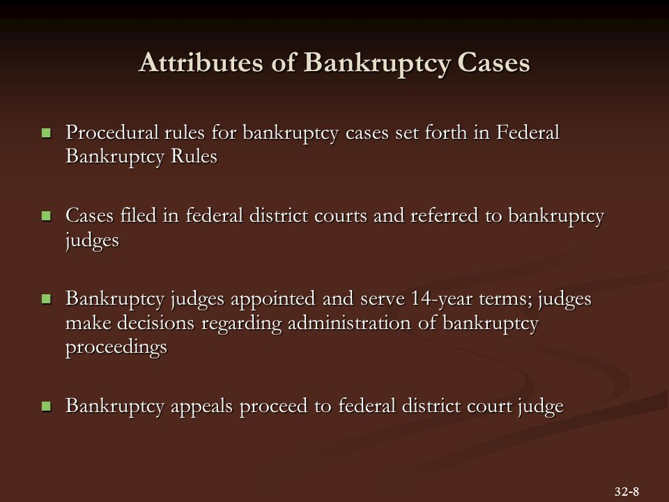 Attributes of Bankruptcy Cases Procedural rules for bankruptcy cases set forth in Federal Bankruptcy Rules Procedural rules for bankruptcy cases set forth in Federal Bankruptcy Rules Cases filed in federal district courts and referred to bankruptcy judges Cases filed in federal district courts and referred to bankruptcy judges Bankruptcy judges appointed and serve 14-year terms; judges make decisions regarding administration of bankruptcy proceedings Bankruptcy judges appointed and serve 14-year terms; judges make decisions regarding administration of bankruptcy proceedings Bankruptcy appeals proceed to federal district court judge Bankruptcy appeals proceed to federal district court judge 32-8