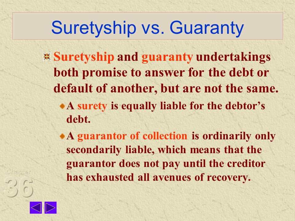 Suretyship vs. Guaranty Suretyship and guaranty undertakings both promise to answer for the debt or default of another, but are not the same. A surety