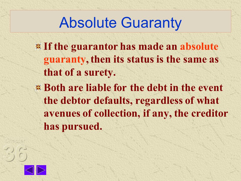 Absolute Guaranty If the guarantor has made an absolute guaranty, then its status is the same as that of a surety.