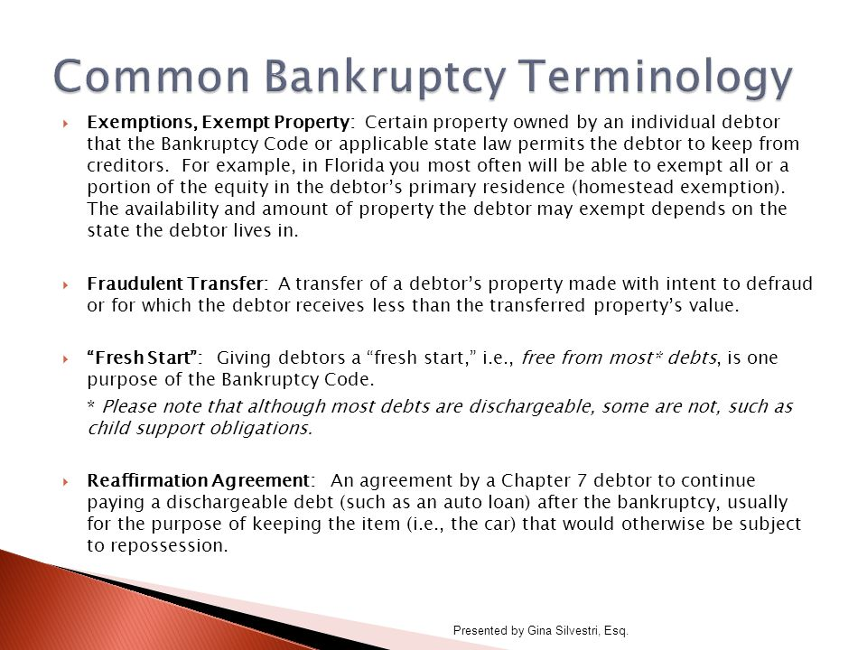  Exemptions, Exempt Property: Certain property owned by an individual debtor that the Bankruptcy Code or applicable state law permits the debtor to keep from creditors.