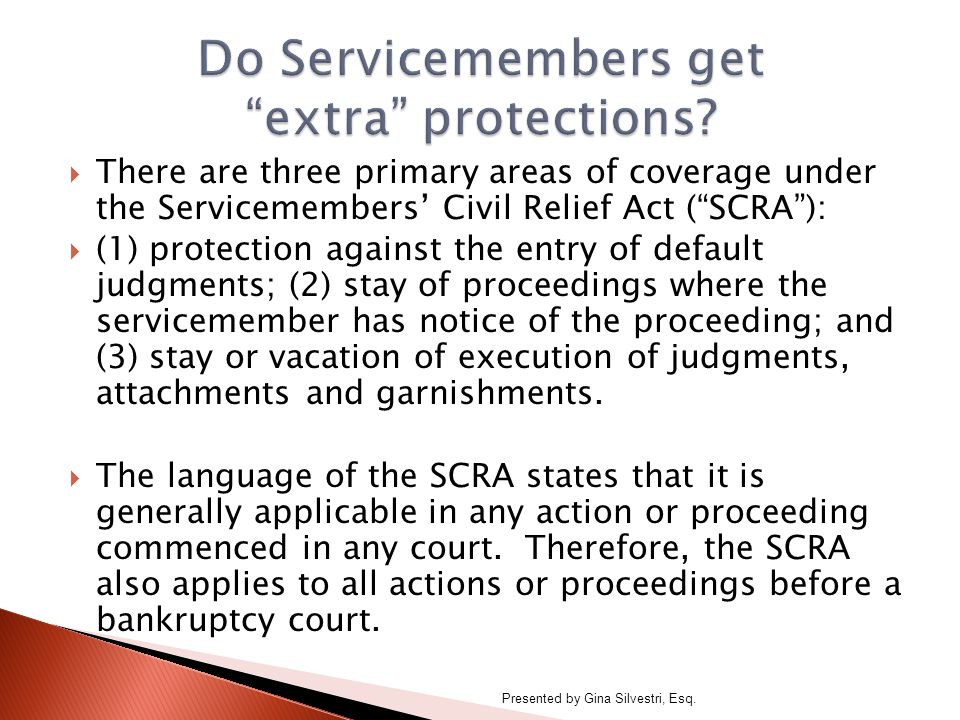  There are three primary areas of coverage under the Servicemembers' Civil Relief Act ( SCRA ):  (1) protection against the entry of default judgments; (2) stay of proceedings where the servicemember has notice of the proceeding; and (3) stay or vacation of execution of judgments, attachments and garnishments.