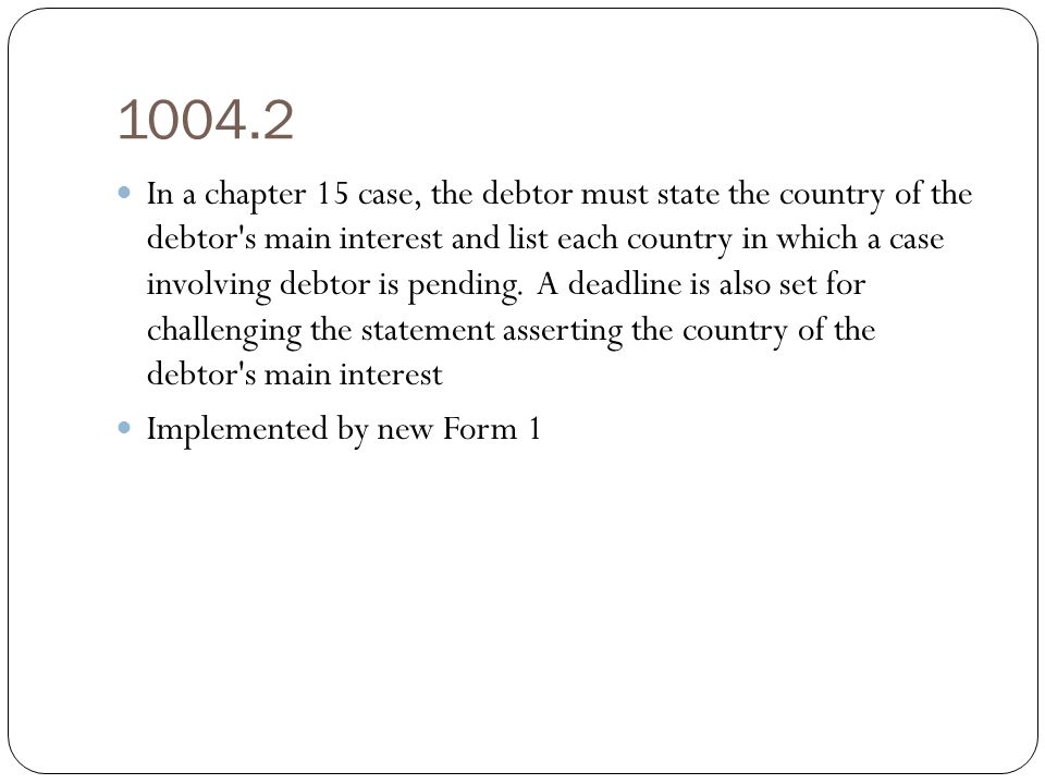 1004.2 In a chapter 15 case, the debtor must state the country of the debtor s main interest and list each country in which a case involving debtor is pending.