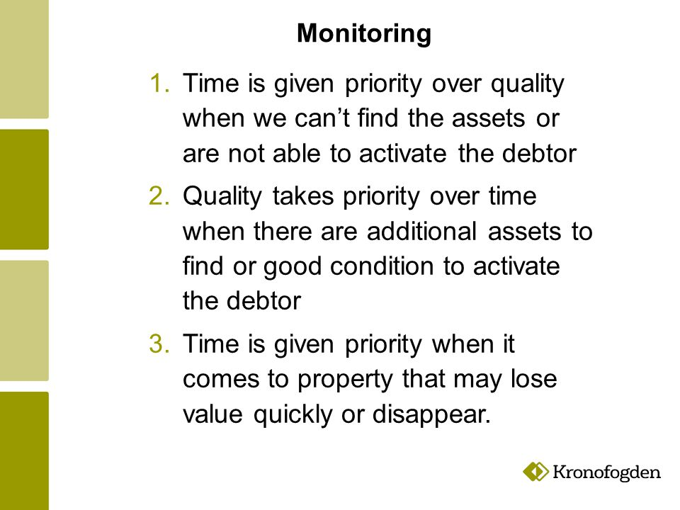 Monitoring 1.Time is given priority over quality when we can't find the assets or are not able to activate the debtor 2.Quality takes priority over time when there are additional assets to find or good condition to activate the debtor 3.Time is given priority when it comes to property that may lose value quickly or disappear.