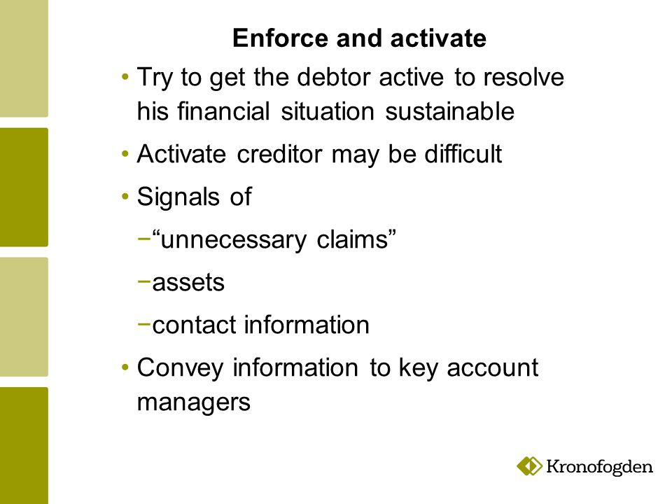 Enforce and activate Time to convince the debtor and the creditor to act theme selves Get deeper in to some investigations Debtors are the main source of information, Debtor s own motivation and ability to act is the main base for long term solutions to his financial situation.