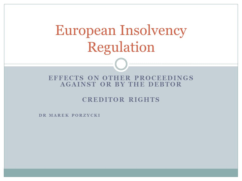 EFFECTS ON OTHER PROCEEDINGS AGAINST OR BY THE DEBTOR CREDITOR RIGHTS DR MAREK PORZYCKI European Insolvency Regulation