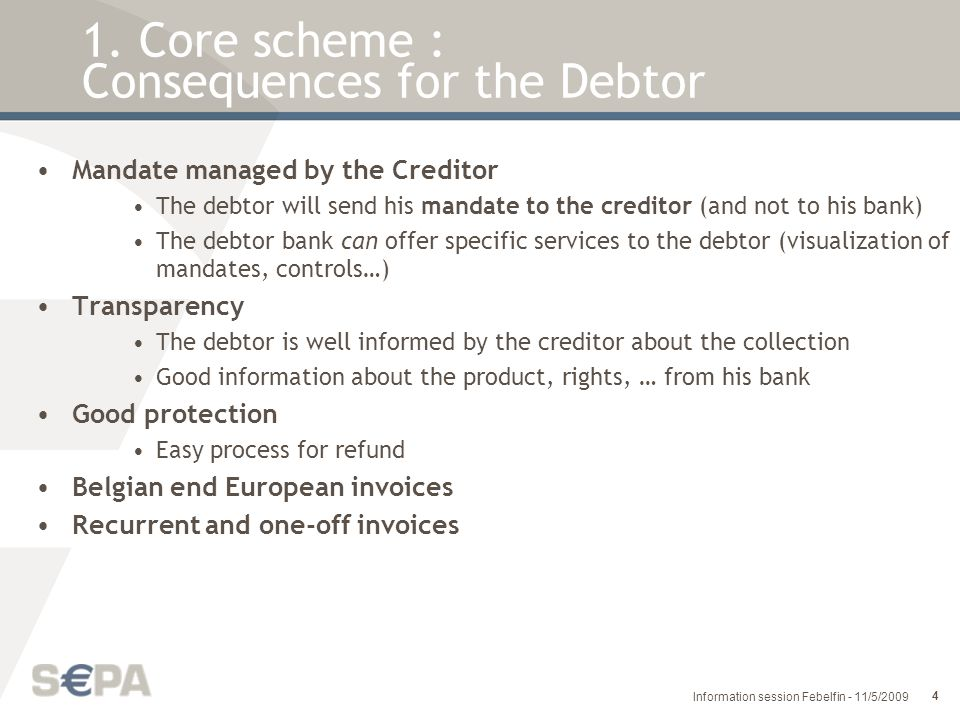 25 Information session Febelfin - 11/5/2009 Reject: is DD collection that is diverted from normal execution prior to inter-bank settlement by the Creditor Bank, CSM or Debtor Bank (invalid format, wrong IBAN, check digit, refusal by the debtor, …) Refusal: is a claim initiated by the Debtor before settlement for any reason, requesting the Debtor Bank not to pay a DD collection (the Debtor bank will then generate a reject) Return: is DD collection that is diverted from normal execution after inter-bank settlement and is initiated by the Debtor Bank within 5 target days.