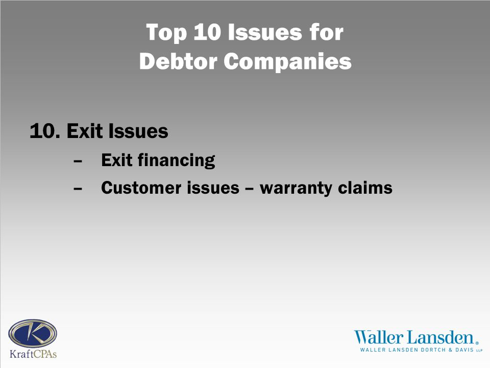 Top 10 Issues for Debtor Companies 10.Exit Issues –Exit financing –Customer issues – warranty claims