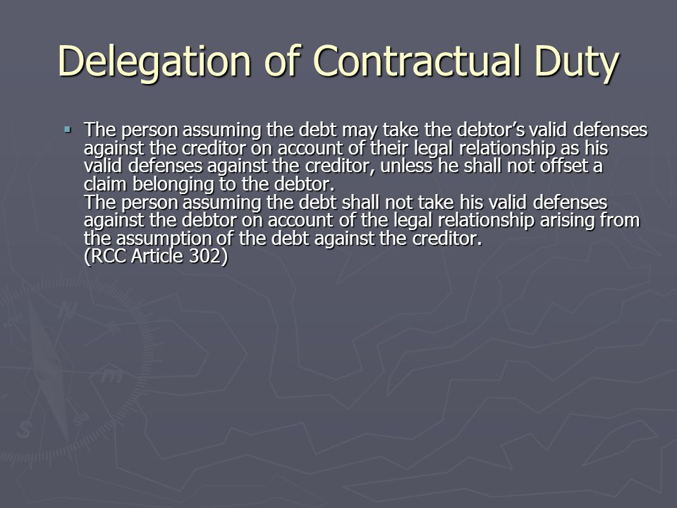Delegation of Contractual Duty  The assumption of a debt does not affect the existence of the accessory rights of the claim, unless the accessory rights shall not be separated from the debtor.
