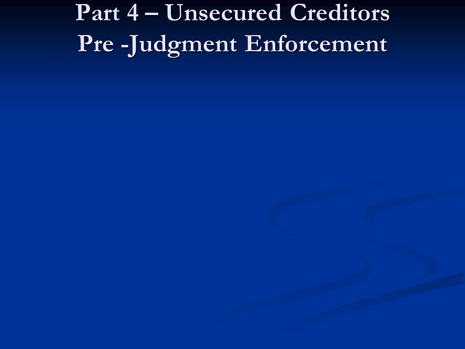 Part 4 – Unsecured Creditors Pre -Judgment Enforcement