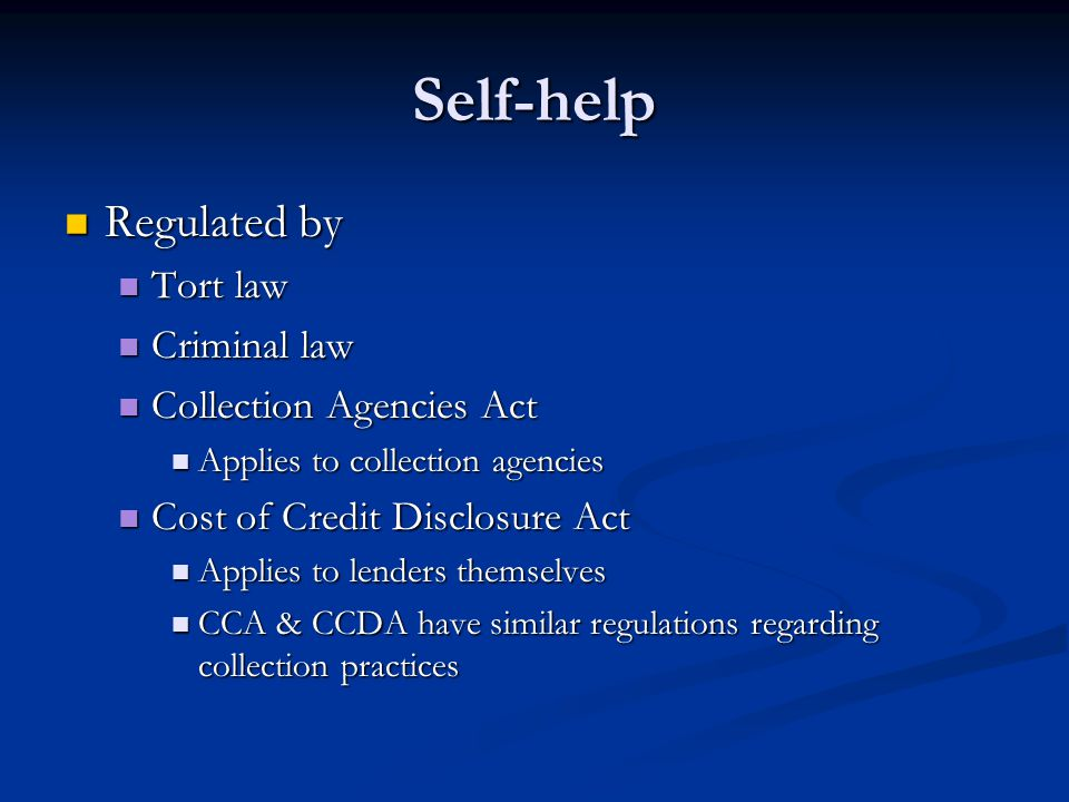 Self-help Regulated by Regulated by Tort law Tort law Criminal law Criminal law Collection Agencies Act Collection Agencies Act Applies to collection