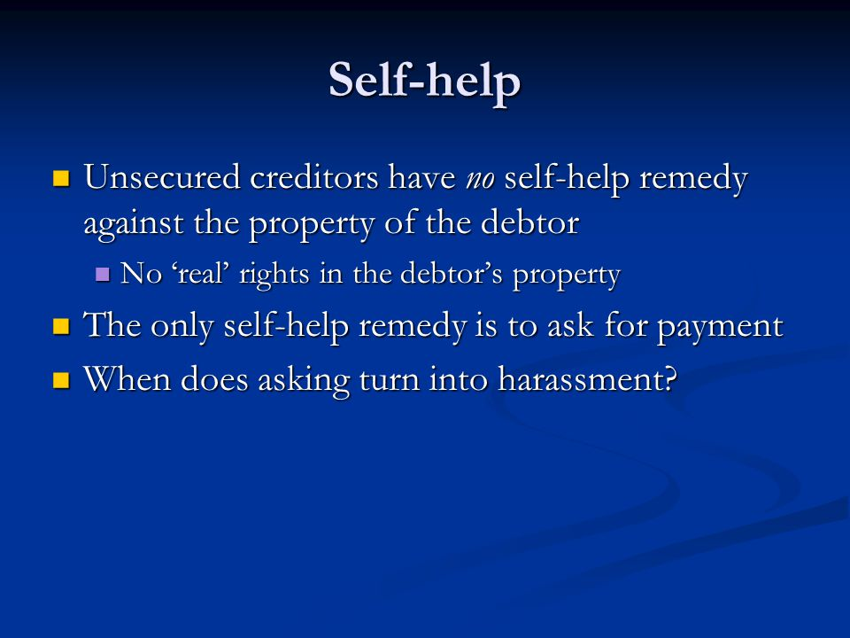 Self-help Unsecured creditors have no self-help remedy against the property of the debtor Unsecured creditors have no self-help remedy against the pro