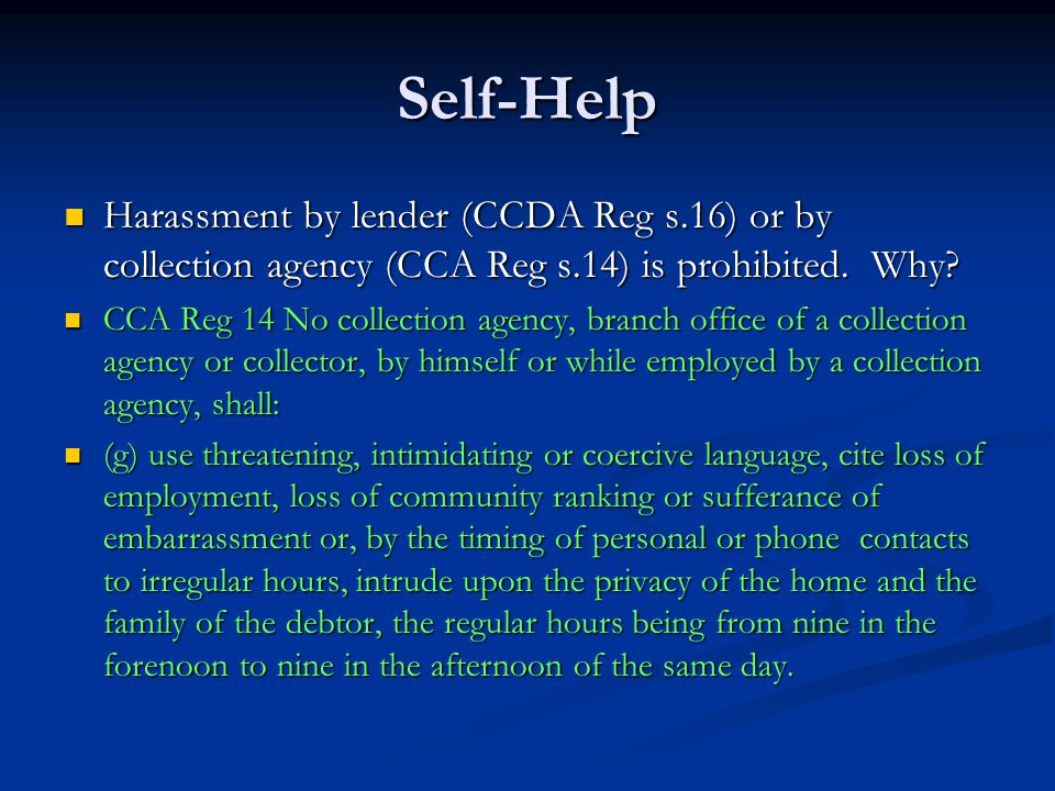 Self-Help Harassment by lender (CCDA Reg s.16) or by collection agency (CCA Reg s.14) is prohibited. Why? Harassment by lender (CCDA Reg s.16) or by c
