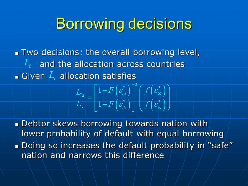 Borrowing decisions Two decisions: the overall borrowing level, Two decisions: the overall borrowing level, and the allocation across countries Given allocation satisfies Given allocation satisfies Debtor skews borrowing towards nation with lower probability of default with equal borrowing Debtor skews borrowing towards nation with lower probability of default with equal borrowing Doing so increases the default probability in safe nation and narrows this difference Doing so increases the default probability in safe nation and narrows this difference