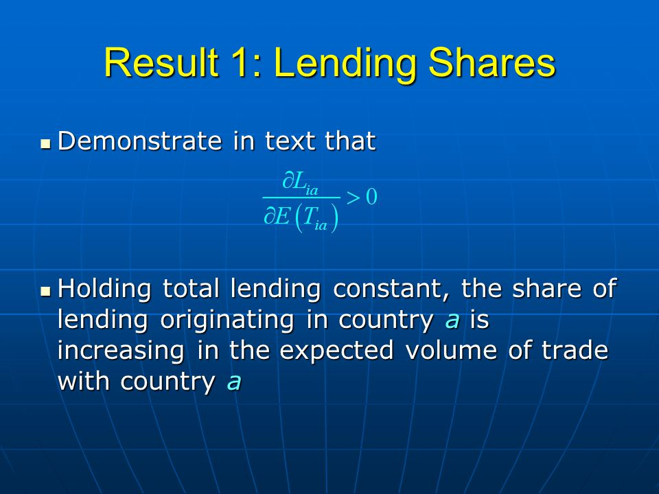 Result 1: Lending Shares Demonstrate in text that Demonstrate in text that Holding total lending constant, the share of lending originating in country a is increasing in the expected volume of trade with country a Holding total lending constant, the share of lending originating in country a is increasing in the expected volume of trade with country a