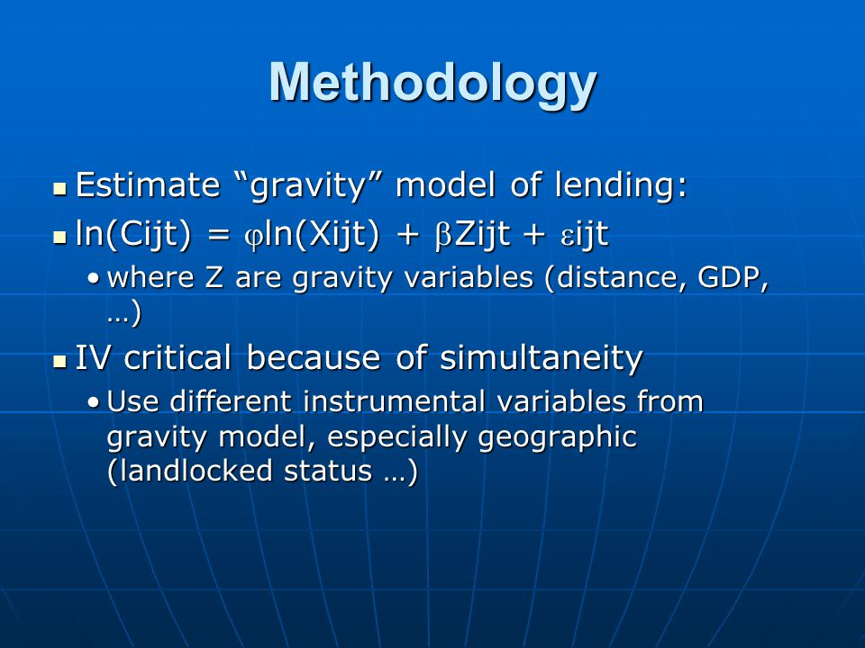 Methodology Estimate gravity model of lending: Estimate gravity model of lending: ln(Cijt) = ln(Xijt) + Zijt + ijt ln(Cijt) = ln(Xijt) + Zijt + ijt where Z are gravity variables (distance, GDP, …)where Z are gravity variables (distance, GDP, …) IV critical because of simultaneity IV critical because of simultaneity Use different instrumental variables from gravity model, especially geographic (landlocked status …)Use different instrumental variables from gravity model, especially geographic (landlocked status …)