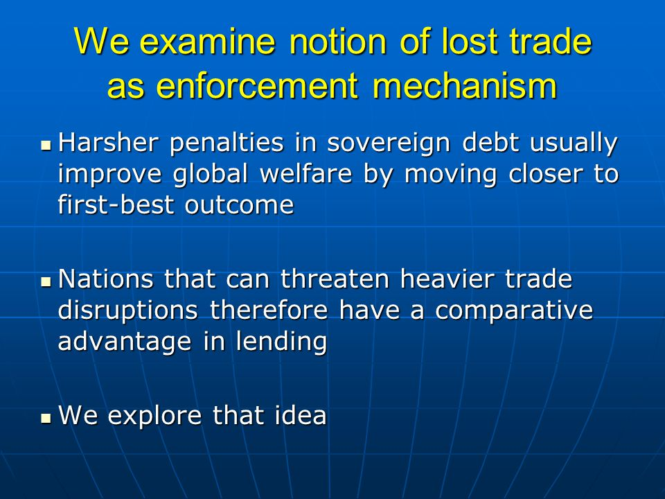 We examine notion of lost trade as enforcement mechanism Harsher penalties in sovereign debt usually improve global welfare by moving closer to first-best outcome Harsher penalties in sovereign debt usually improve global welfare by moving closer to first-best outcome Nations that can threaten heavier trade disruptions therefore have a comparative advantage in lending Nations that can threaten heavier trade disruptions therefore have a comparative advantage in lending We explore that idea We explore that idea