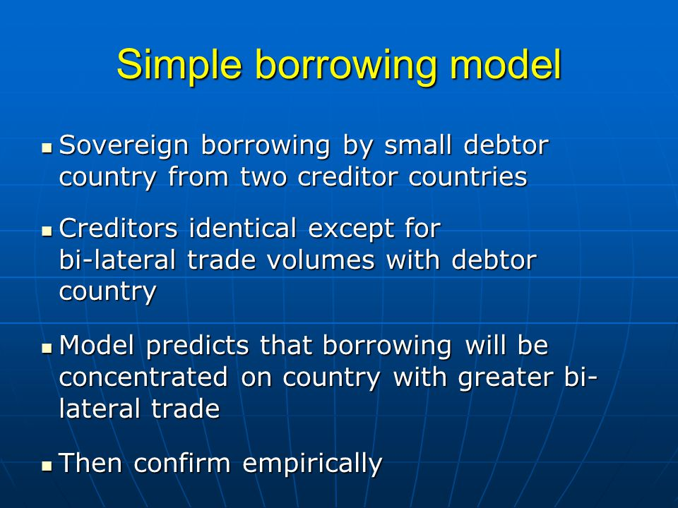 Simple borrowing model Sovereign borrowing by small debtor country from two creditor countries Sovereign borrowing by small debtor country from two creditor countries Creditors identical except for bi-lateral trade volumes with debtor country Creditors identical except for bi-lateral trade volumes with debtor country Model predicts that borrowing will be concentrated on country with greater bi- lateral trade Model predicts that borrowing will be concentrated on country with greater bi- lateral trade Then confirm empirically Then confirm empirically