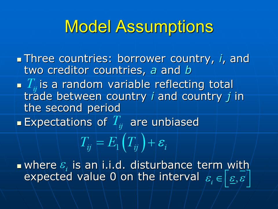 Model Assumptions Three countries: borrower country, i, and two creditor countries, a and b Three countries: borrower country, i, and two creditor countries, a and b is a random variable reflecting total trade between country i and country j in the second period is a random variable reflecting total trade between country i and country j in the second period Expectations of are unbiased Expectations of are unbiased where is an i.i.d.