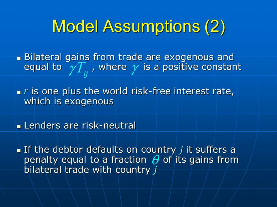 Model Assumptions (2) Bilateral gains from trade are exogenous and equal to, where is a positive constant Bilateral gains from trade are exogenous and equal to, where is a positive constant r is one plus the world risk-free interest rate, which is exogenous r is one plus the world risk-free interest rate, which is exogenous Lenders are risk-neutral Lenders are risk-neutral If the debtor defaults on country j it suffers a penalty equal to a fraction of its gains from bilateral trade with country j If the debtor defaults on country j it suffers a penalty equal to a fraction of its gains from bilateral trade with country j