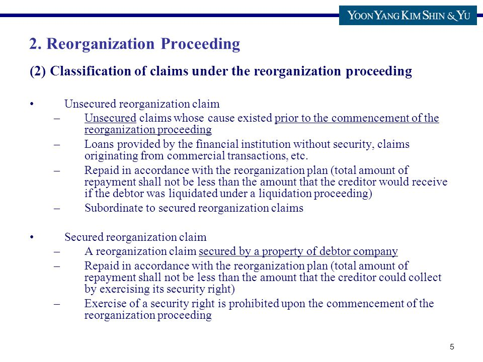5 (2) Classification of claims under the reorganization proceeding Unsecured reorganization claim –Unsecured claims whose cause existed prior to the commencement of the reorganization proceeding –Loans provided by the financial institution without security, claims originating from commercial transactions, etc.