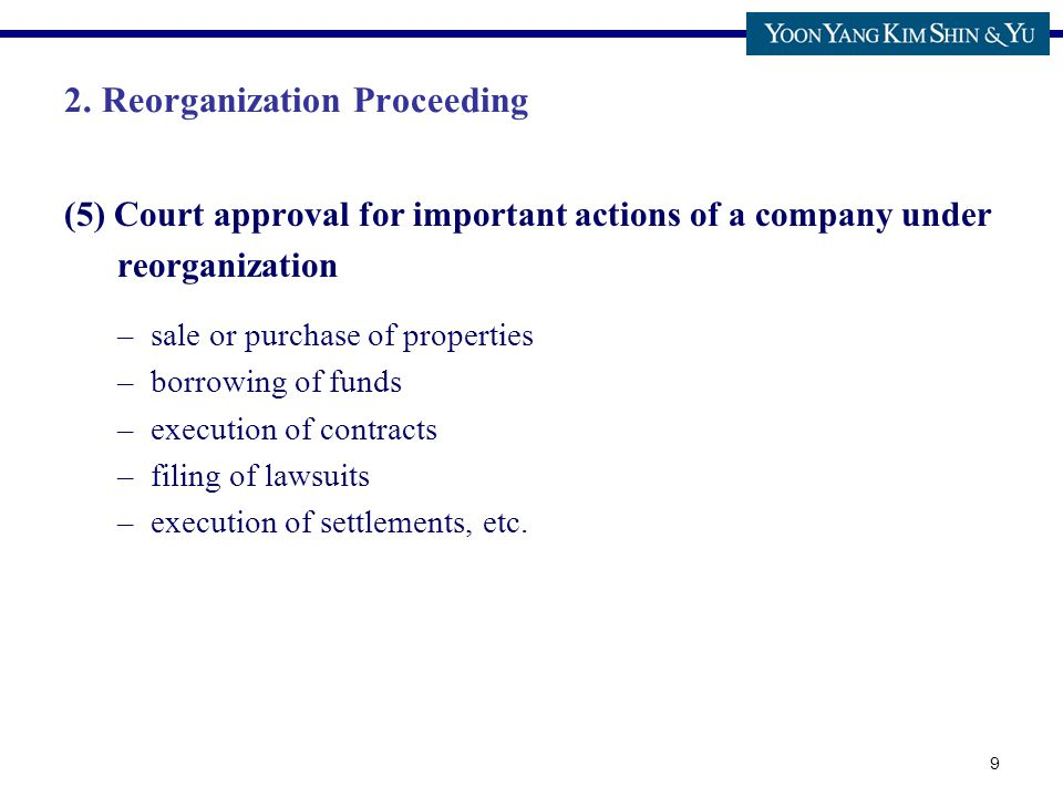 9 2. Reorganization Proceeding (5) Court approval for important actions of a company under reorganization –sale or purchase of properties –borrowing o
