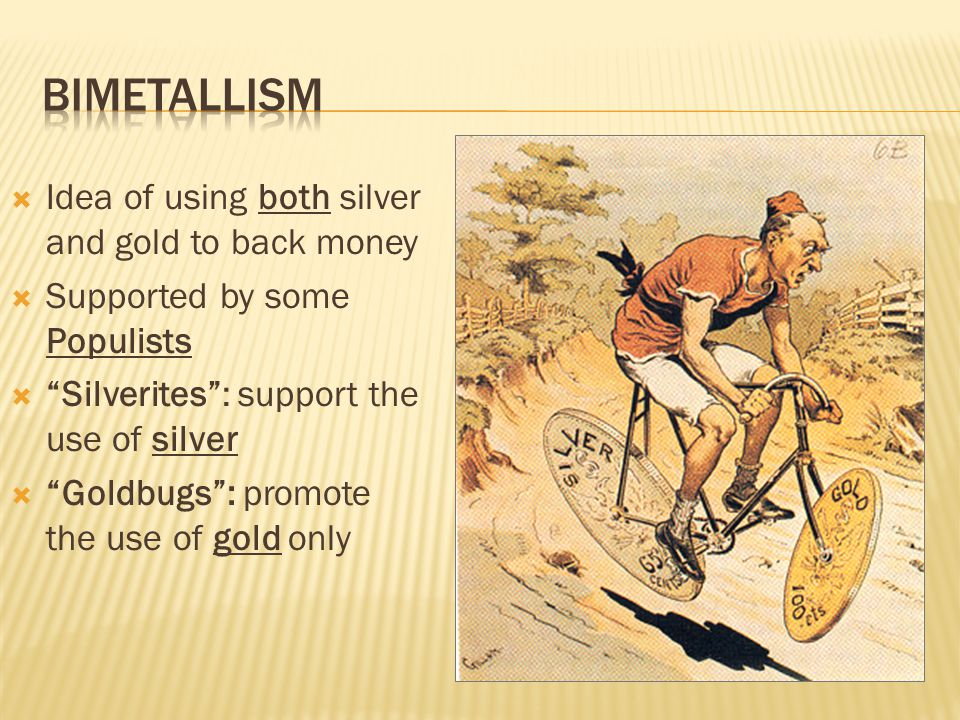  Idea of using both silver and gold to back money  Supported by some Populists  Silverites : support the use of silver  Goldbugs : promote the use of gold only
