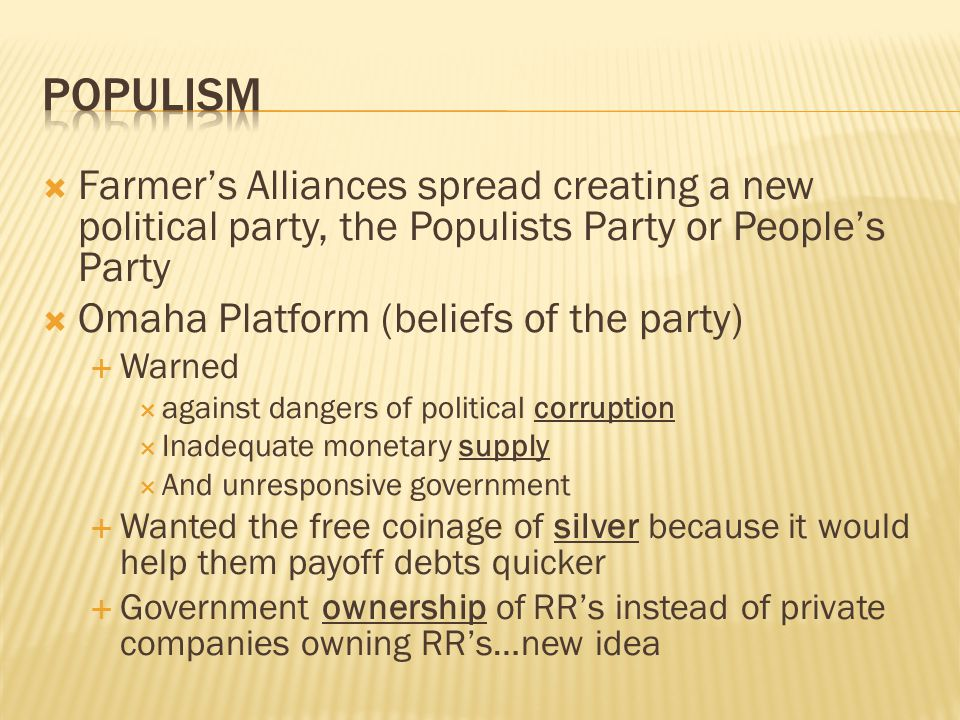  Farmer's Alliances spread creating a new political party, the Populists Party or People's Party  Omaha Platform (beliefs of the party)  Warned  against dangers of political corruption  Inadequate monetary supply  And unresponsive government  Wanted the free coinage of silver because it would help them payoff debts quicker  Government ownership of RR's instead of private companies owning RR's…new idea