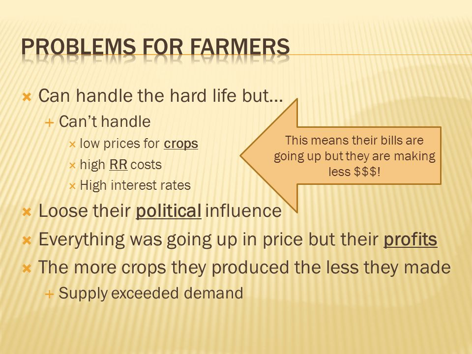  Can handle the hard life but…  Can't handle  low prices for crops  high RR costs  High interest rates  Loose their political influence  Everything was going up in price but their profits  The more crops they produced the less they made  Supply exceeded demand This means their bills are going up but they are making less $$$!